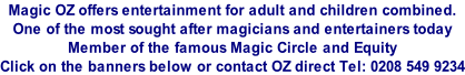 Magic OZ offers entertainment for adult and children combined. One of the most sought after magicians and entertainers today Member of the famous Magic Circle and Equity Click on the banners below or contact OZ direct Tel: 0208 549 9234